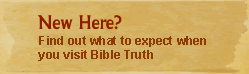 New Here? Find out what to expect when you visit Bible Truth